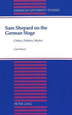 Sam Shepard on the German Stage: Critics, Politics, Myths - American University Studies, Series 3: Comparative Literature 41 (Hardback)
