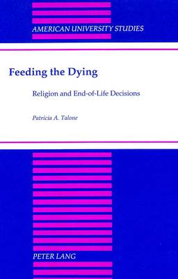 Feeding the Dying: Religion and End-of-Life Decisions - American University Studies, Series 7: Theology & Religion 114 (Hardback)