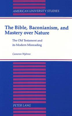 The Bible,Baconianism,and Mastery Over Nature: The Old Testament and its Modern Misreading - American University Studies, Series 7: Theology & Religion 112 (Hardback)