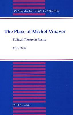 The Plays of Michel Vinaver: Political Theatre in France - American University Studies, Series 2: Romance, Languages & Literature 178 (Hardback)