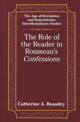 The Role of the Reader in Rousseau's Confessions - The Age of Revolution and Romanticism Interdisciplinary Studies 2 (Hardback)