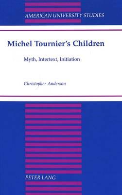 Michel Tournier's Children: Myth, Intertext, Initiation - American University Studies, Series 2: Romance, Languages & Literature 180 (Hardback)