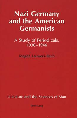 Nazi Germany and the American Germanists: A Study of Periodicals, 1930-1946 - Literature and the Sciences of Man 2 (Hardback)