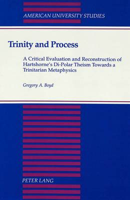 Trinity and Process: A Critical Evaluation and Reconstruction of Hartshorne's Di-Polar Theism Towards a Trinitarian Metaphysics - American University Studies, Series 7: Theology & Religion 119 (Hardback)
