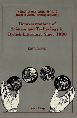 Representations of Science and Technology in British Literature Since 1880 - Worcester Polytechnic Institute (WPI Studies) Studies in Science, Technology and Culture 9 (Hardback)