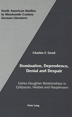 Domination, Dependence, Denial and Despair: Father-Daughter Relationships in Grillparzer, Hebbel and Hauptmann - North American Studies in Nineteenth-century German Literature and Culture 12 (Hardback)