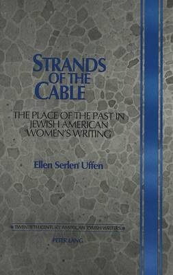 Strands of the Cable: The Place of the Past in Jewish American Women's Writing - Twentieth-century American Jewish Writers 4 (Hardback)
