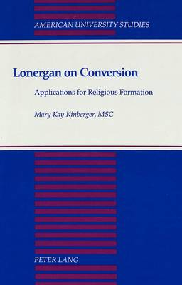 Lonergan on Conversion: Applications for Religious Formation - American University Studies, Series 7: Theology & Religion 124 (Hardback)