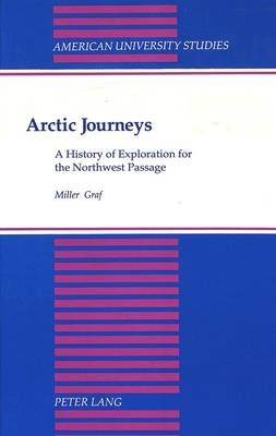 Arctic Journeys: A History of Exploration for the Northwest Passage - American University Studies, Series 9: History 121 (Hardback)
