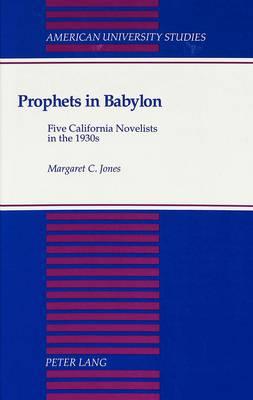 Prophets in Babylon: Five California Novelists in the 1930s - American University Studies Series 24: American Literature 28 (Hardback)