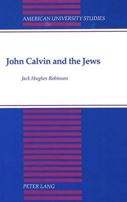 John Calvin and the Jews - American University Studies, Series 7: Theology & Religion 123 (Hardback)