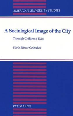 A Sociological Image of the City: Through Children's Eyes - American University Studies Series 11: Anthropology/Sociology 58 (Hardback)