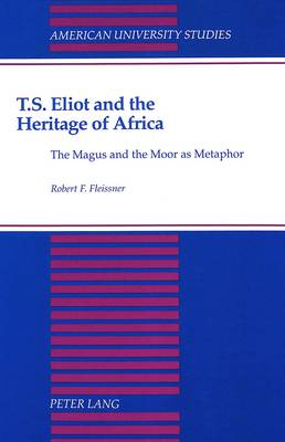 T.S. Eliot and the Heritage of Africa: The Magus and the Moor as Metaphor - American University Studies Series 4: English Language and Literature 143 (Hardback)