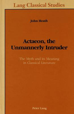 Actaeon, the Unmannerly Intruder: The Myth and Its Meaning in Classical Literature - Lang Classical Studies 3 (Hardback)