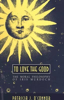 To Love the Good: The Moral Philosophy of Iris Murdoch - American University Studies, Series 5: Philosophy 136 (Paperback)