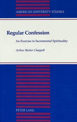 Regular Confession: An Exercise in Sacramental Spirituality - American University Studies, Series 7: Theology & Religion 130 (Hardback)