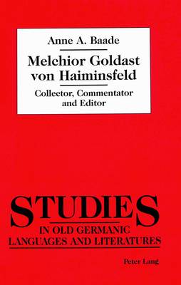 Melchior Goldast Von Haiminsfeld: Collector, Commentator and Editor - Studies in Old Germanic Languages and Literature 2 (Hardback)