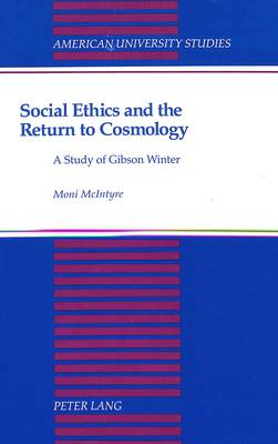 Social Ethics and the Return to Cosmology: A Study of Gibson Winter - American University Studies, Series 7: Theology & Religion 131 (Hardback)
