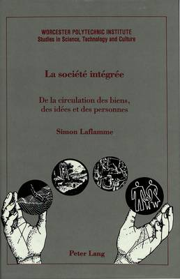 La Societe Integree: De la Circulation des Biens, des Idees et des Personnes - Worcester Polytechnic Institute (WPI Studies) Studies in Science, Technology and Culture 12 (Hardback)