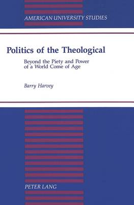 Politics of the Theological: Beyond the Piety and Power of a World Come of Age - American University Studies 133 (Hardback)