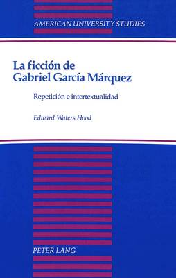La Ficcion de Gabriel Garcia Marquez: Repeticion e Intertextualidad - American University Studies, Series 2: Romance, Languages & Literature 195 (Hardback)