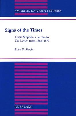 Signs of the Times: Leslie Stephen's Letters to The Nation from 1866-1873 - American University Studies Series 4: English Language and Literature 147 (Hardback)