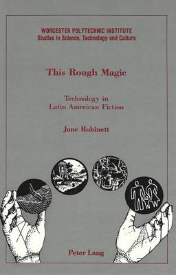 This Rough Magic: Technology in Latin American Fiction - Worcester Polytechnic Institute (WPI Studies) Studies in Science, Technology and Culture 13 (Hardback)
