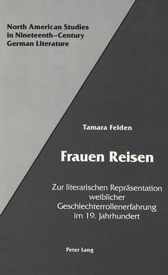 Frauen Reisen: Zur Literarischen Repraesentation Weiblicher Geschlechterrollenerfahrung Im 19. Jahrhundert - North American Studies in Nineteenth-century German Literature and Culture 13 (Hardback)