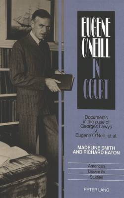 Eugene O'Neill in Court: Documents in the Case of Georges Lewys V. Eugene O'Neill, Et Al. - American University Studies Series 24: American Literature 41 (Hardback)