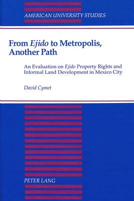 From Ejido to Metropolis, Another Path: An Evaluation on Ejido Property Rights and Informal Land Development in Mexico City - American University Studies Series 21: Regional Studies 6 (Hardback)