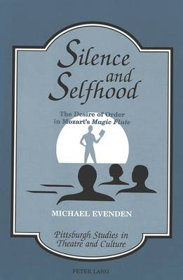 Silence and Selfhood: The Desire of Order in Mozart's Magic Flute - Pittsburgh Studies in Theatre and Culture 2 (Hardback)