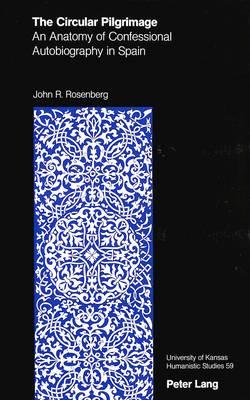 The Circular Pilgrimage: An Anatomy of Confessional Autobiography in Spain - University of Kansas Humanistic Studies 59 (Hardback)