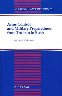 Arms Control and Military Preparedness from Truman to Bush - American University Studies Series 10: Political Science 37 (Hardback)