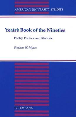 Yeats's Book of the Nineties: Poetry, Politics, and Rhetoric - American University Studies Series 4: English Language and Literature 161 (Hardback)