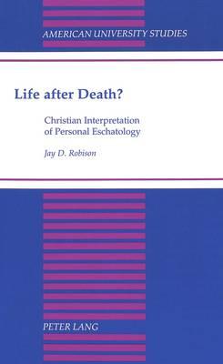Life After Death?: Christian Interpretation of Personal Eschatology - American University Studies, Series 7: Theology & Religion 137 (Hardback)