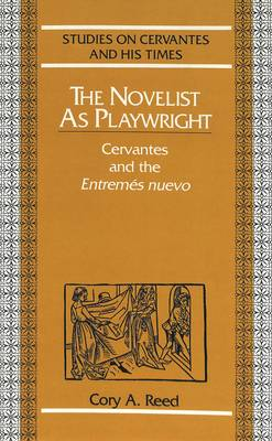 The Novelist as Playwright: Cervantes and the Entremes Nuevo - Studies on Cervantes and His Time 4 (Hardback)