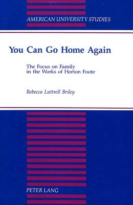 You Can Go Home Again: The Focus on Family in the Works of Horton Foote - American University Studies Series 24: American Literature 45 (Hardback)