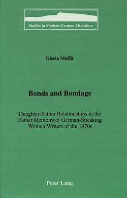 Bonds and Bondage: Daughter-Father Relationships in the Father Memoirs of German-Speaking Women Writers of the 1970s - Studies in Modern German Literature 53 (Hardback)