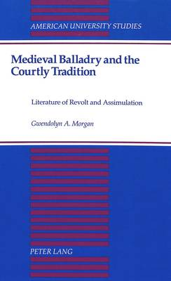 Medieval Balladry and the Courtly Tradition: Literature of Revolt and Assimulation - American University Studies Series 4: English Language and Literature 160 (Hardback)