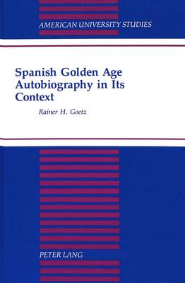 Spanish Golden Age: Autobiography in its Context - American University Studies, Series 2: Romance, Languages & Literature 203 (Hardback)