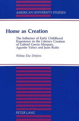 Home as Creation: The Influence of Early Childhood Experience in the Literary Creation of Gabriel Garcia Marquez, Agustin Yanez and Juan Rulfo - American University Studies Series 22: Latin American Studies 18 (Hardback)
