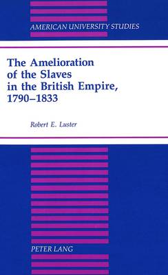 The Amelioration of the Slaves in the British Empire, 1790-1833 - American University Studies, Series 9: History 134 (Hardback)
