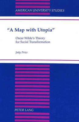 A Map with Utopia: Oscar Wilde's Theory for Social Transformation - American University Studies Series 4: English Language and Literature 162 (Hardback)