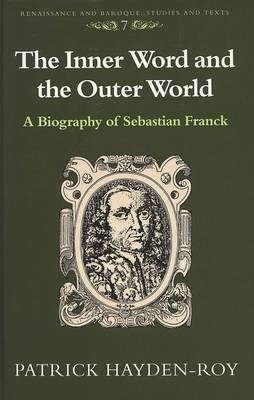 The Inner Word and the Outer World: A Biography of Sebastian Franck - Renaissance and Baroque Studies and Texts 7 (Hardback)