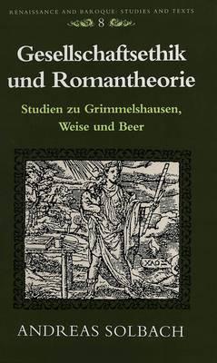 Gesellschaftsethik Und Romantheorie: Studien Zu Grimmelshausen, Weise Und Beer - Renaissance and Baroque Studies and Texts 8 (Paperback)