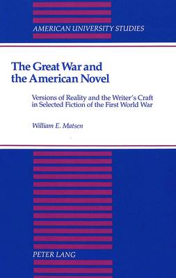 The Great War and the American Novel: Versions of Reality and the Writer's Craft in Selected Fiction of the First World War - American University Studies Series 24: American Literature 48 (Hardback)