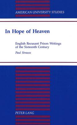 In Hope of Heaven: English Recusant Prison Writings of the Sixteenth Century - American University Studies Series 4: English Language and Literature 166 (Hardback)