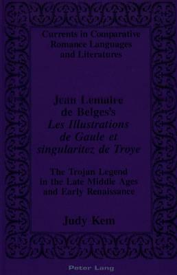 Jean Lemaire De Belges's Les Illustrations De Gaule Et Singularitez De Troye: The Trojan Legend in the Late Middle Ages and Early Renaissance - Currents in Comparative Romance Languages & Literatures 15 (Hardback)
