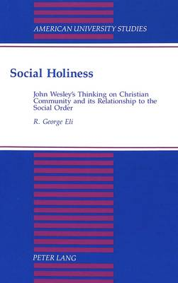 Social Holiness: John Wesley's Thinking on Christian Community and its Relationship to the Social Order - American University Studies, Series 7: Theology & Religion 151 (Hardback)