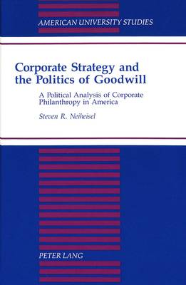 Corporate Strategy and the Politics of Goodwill: A Political Analysis of Corporate Philanthropy in America - American University Studies Series 10: Political Science 40 (Hardback)